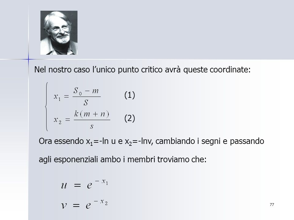 77 Nel nostro caso lunico punto critico avrà queste coordinate: Ora essendo x 1 =-ln u e x 2 =-lnv, cambiando i segni e passando agli esponenziali amb