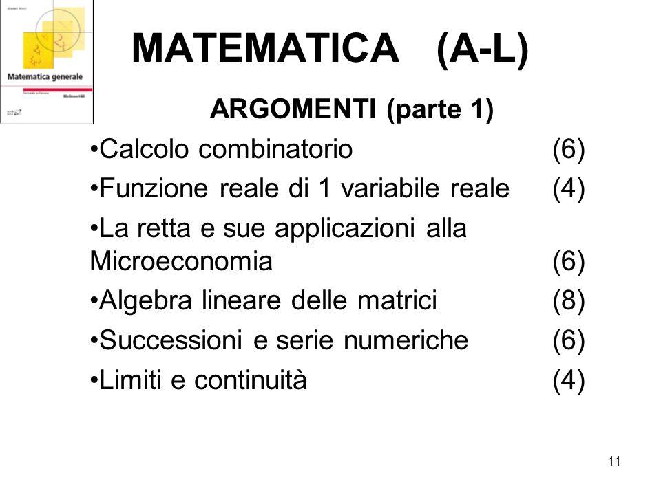 11 MATEMATICA (A-L) ARGOMENTI (parte 1) Calcolo combinatorio (6) Funzione reale di 1 variabile reale (4) La retta e sue applicazioni alla Microeconomia (6) Algebra lineare delle matrici (8) Successioni e serie numeriche(6) Limiti e continuità (4)
