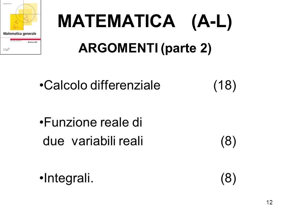 12 MATEMATICA (A-L) ARGOMENTI (parte 2) Calcolo differenziale (18) Funzione reale di due variabili reali (8) Integrali.