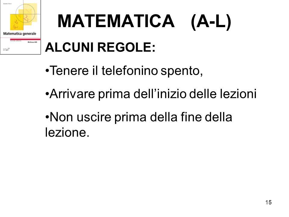 15 MATEMATICA (A-L) ALCUNI REGOLE: Tenere il telefonino spento, Arrivare prima dellinizio delle lezioni Non uscire prima della fine della lezione.