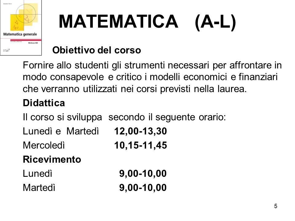 5 MATEMATICA (A-L) Obiettivo del corso Fornire allo studenti gli strumenti necessari per affrontare in modo consapevole e critico i modelli economici e finanziari che verranno utilizzati nei corsi previsti nella laurea.