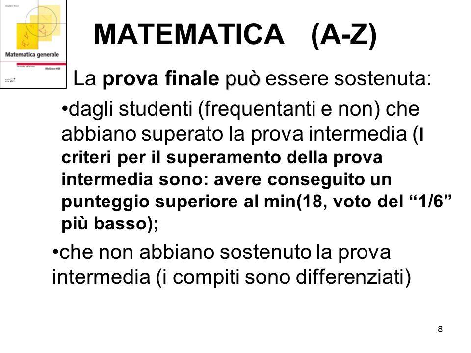 8 MATEMATICA (A-Z) può La prova finale può essere sostenuta: dagli studenti (frequentanti e non) che abbiano superato la prova intermedia ( I criteri per il superamento della prova intermedia sono: avere conseguito un punteggio superiore al min(18, voto del 1/6 più basso); che non abbiano sostenuto la prova intermedia (i compiti sono differenziati)
