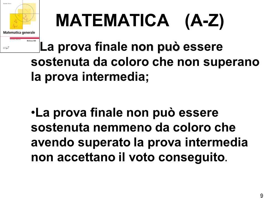 9 MATEMATICA (A-Z) non può- La prova finale non può essere sostenuta da coloro che non superano la prova intermedia; La prova finale non può essere sostenuta nemmeno da coloro che avendo superato la prova intermedia non accettano il voto conseguito.