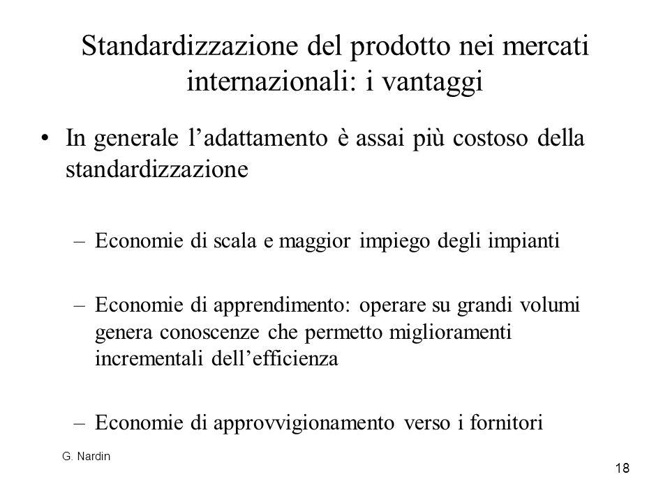 18 Standardizzazione del prodotto nei mercati internazionali: i vantaggi In generale ladattamento è assai più costoso della standardizzazione –Economi