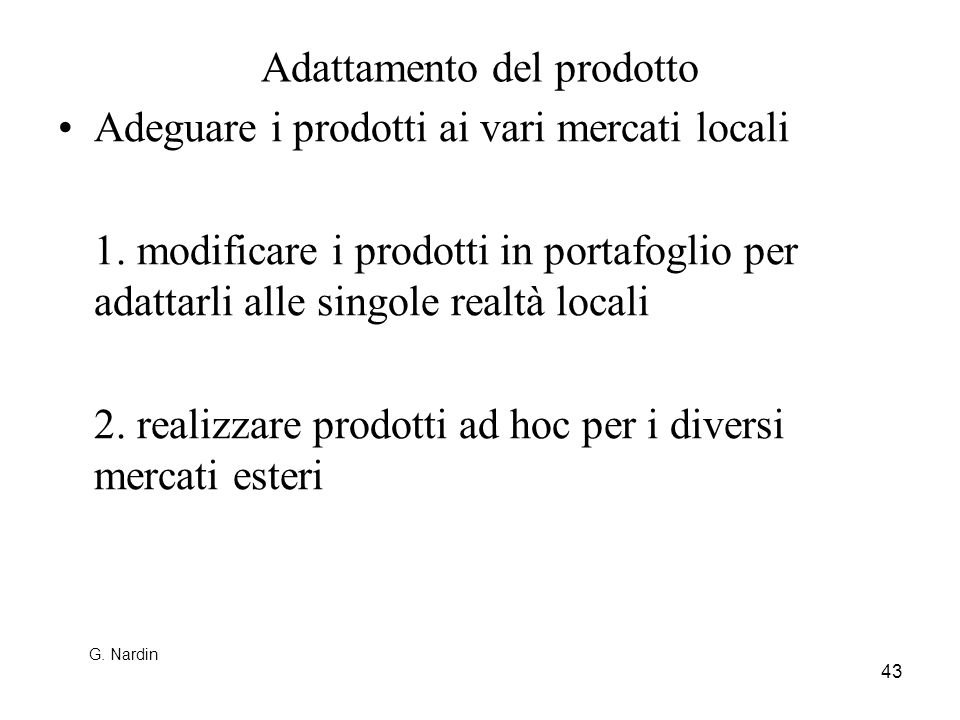 43 Adattamento del prodotto Adeguare i prodotti ai vari mercati locali 1. modificare i prodotti in portafoglio per adattarli alle singole realtà local