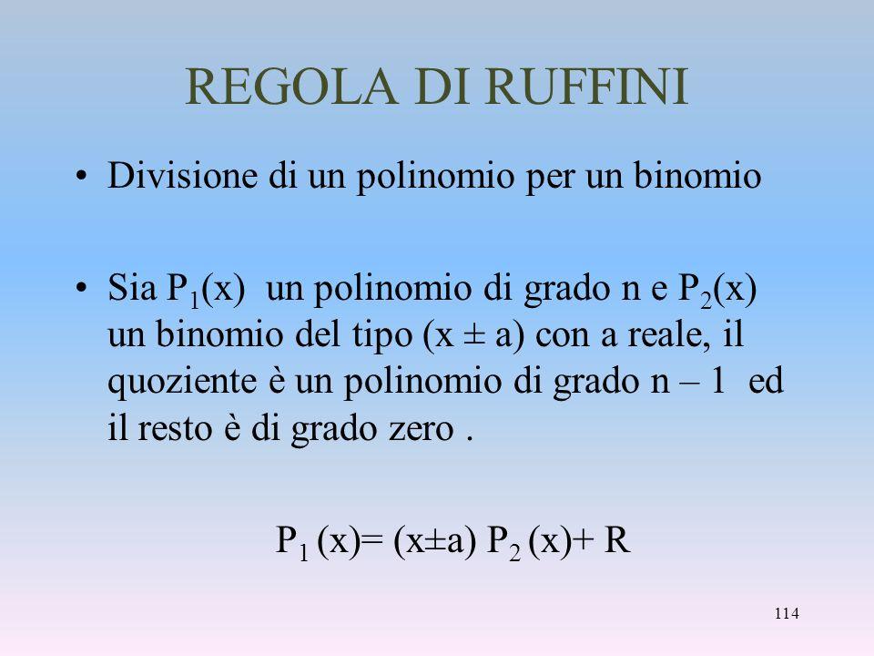 REGOLA DI RUFFINI Divisione di un polinomio per un binomio Sia P 1 (x) un polinomio di grado n e P 2 (x) un binomio del tipo (x ± a) con a reale, il q