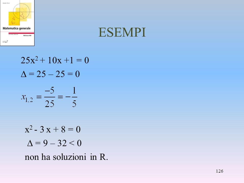 ESEMPI 25x 2 + 10x +1 = 0 = 25 – 25 = 0 x 2 - 3 x + 8 = 0 = 9 – 32 < 0 non ha soluzioni in R. 126