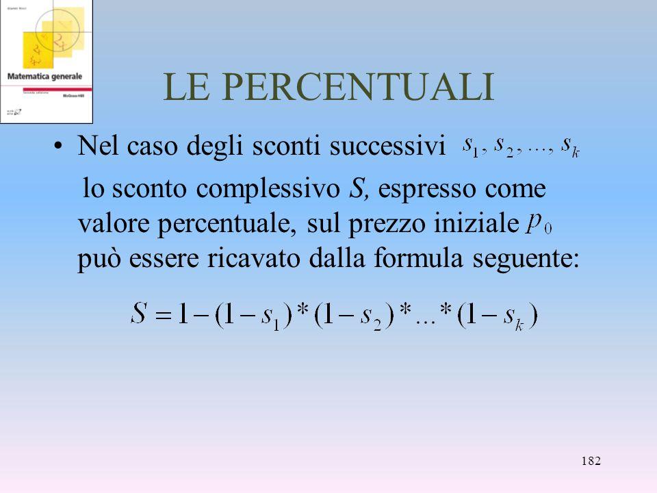 LE PERCENTUALI Nel caso degli sconti successivi lo sconto complessivo S, espresso come valore percentuale, sul prezzo iniziale può essere ricavato dal