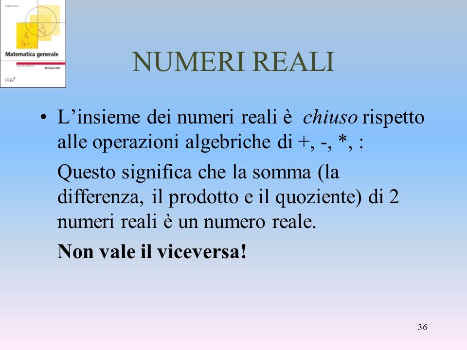 NUMERI REALI Linsieme dei numeri reali è chiuso rispetto alle operazioni algebriche di +, -, *, : Questo significa che la somma (la differenza, il pro