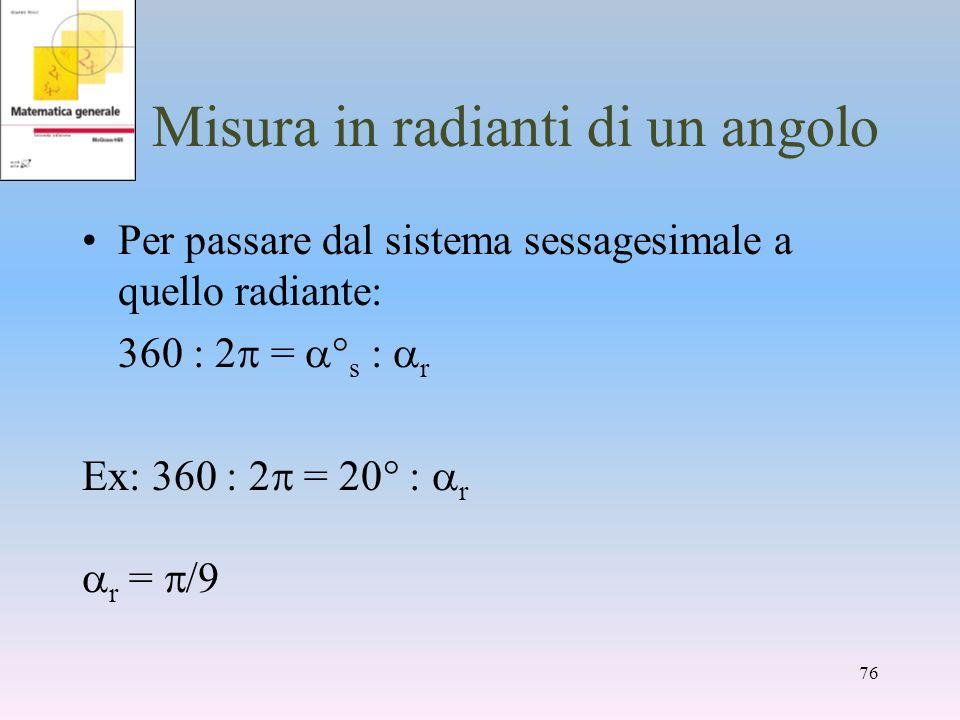 Misura in radianti di un angolo Per passare dal sistema sessagesimale a quello radiante: 360 : 2 = s : r Ex: 360 : 2 = : r r = 76