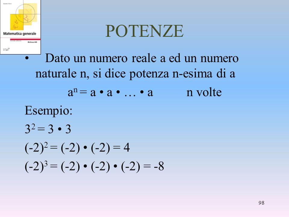 POTENZE Dato un numero reale a ed un numero naturale n, si dice potenza n-esima di a a n = a a … a n volte Esempio: 3 2 = 3 3 (-2) 2 = (-2) (-2) = 4 (
