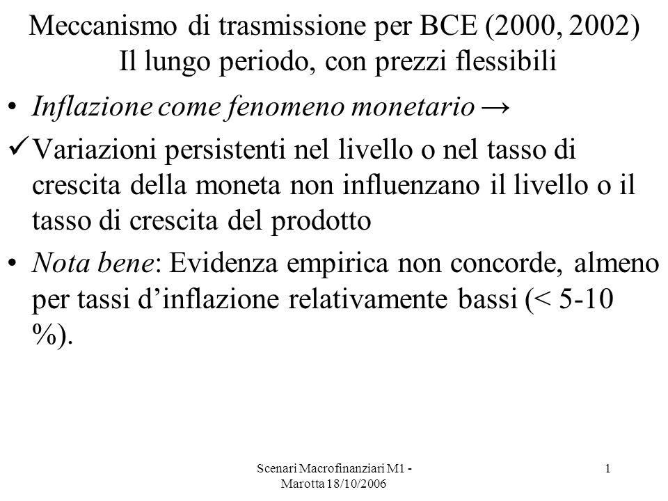 Scenari Macrofinanziari M1 - Marotta 18/10/2006 1 Meccanismo di trasmissione per BCE (2000, 2002) Il lungo periodo, con prezzi flessibili Inflazione come fenomeno monetario Variazioni persistenti nel livello o nel tasso di crescita della moneta non influenzano il livello o il tasso di crescita del prodotto Nota bene: Evidenza empirica non concorde, almeno per tassi dinflazione relativamente bassi (< 5-10 %).