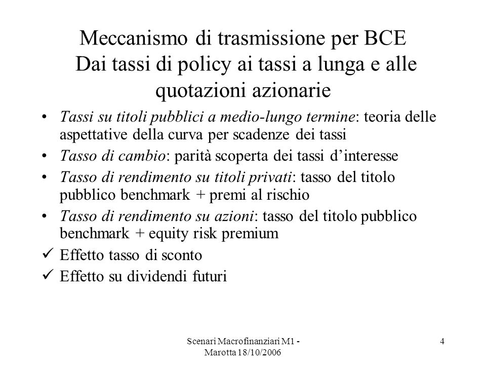 Scenari Macrofinanziari M1 - Marotta 18/10/2006 4 Meccanismo di trasmissione per BCE Dai tassi di policy ai tassi a lunga e alle quotazioni azionarie Tassi su titoli pubblici a medio-lungo termine: teoria delle aspettative della curva per scadenze dei tassi Tasso di cambio: parità scoperta dei tassi dinteresse Tasso di rendimento su titoli privati: tasso del titolo pubblico benchmark + premi al rischio Tasso di rendimento su azioni: tasso del titolo pubblico benchmark + equity risk premium Effetto tasso di sconto Effetto su dividendi futuri