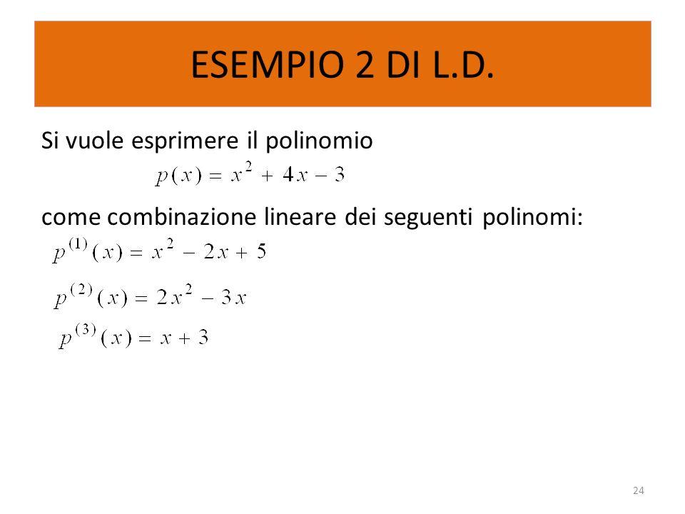 ESEMPIO 2 DI L.D. Si vuole esprimere il polinomio come combinazione lineare dei seguenti polinomi: 24