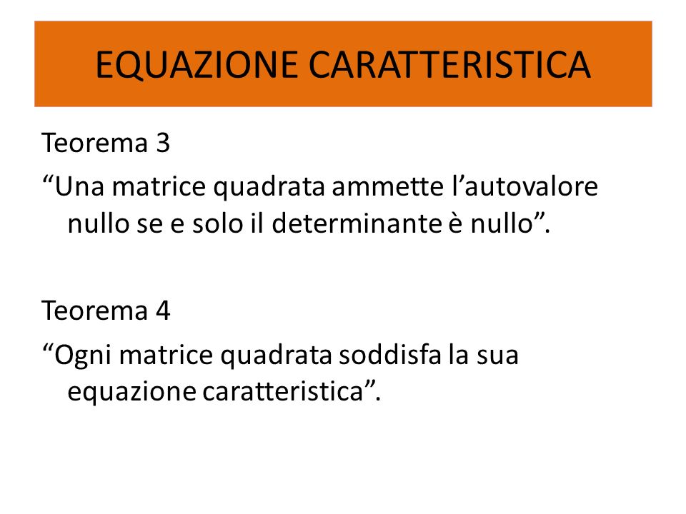 Teorema 3 Una matrice quadrata ammette lautovalore nullo se e solo il determinante è nullo. Teorema 4 Ogni matrice quadrata soddisfa la sua equazione