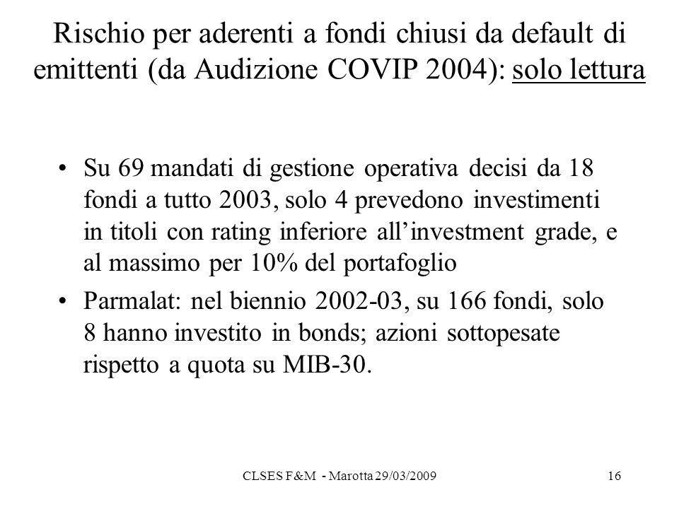 CLSES F&M - Marotta 29/03/200916 Rischio per aderenti a fondi chiusi da default di emittenti (da Audizione COVIP 2004): solo lettura Su 69 mandati di gestione operativa decisi da 18 fondi a tutto 2003, solo 4 prevedono investimenti in titoli con rating inferiore allinvestment grade, e al massimo per 10% del portafoglio Parmalat: nel biennio 2002-03, su 166 fondi, solo 8 hanno investito in bonds; azioni sottopesate rispetto a quota su MIB-30.
