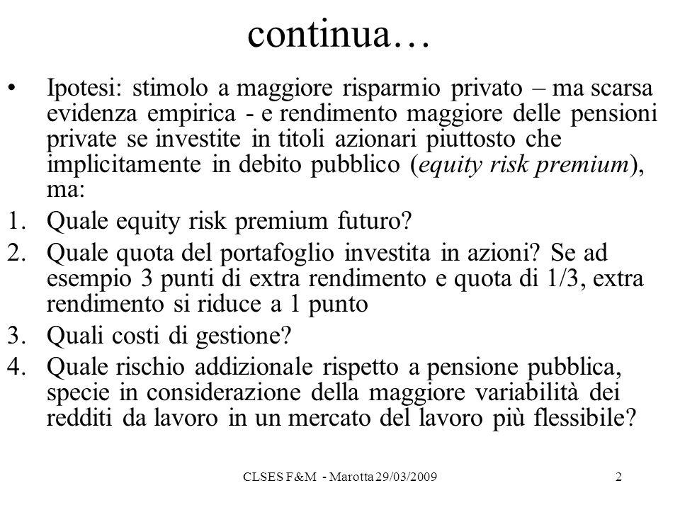 CLSES F&M - Marotta 29/03/20092 continua… Ipotesi: stimolo a maggiore risparmio privato – ma scarsa evidenza empirica - e rendimento maggiore delle pensioni private se investite in titoli azionari piuttosto che implicitamente in debito pubblico (equity risk premium), ma: 1.Quale equity risk premium futuro.