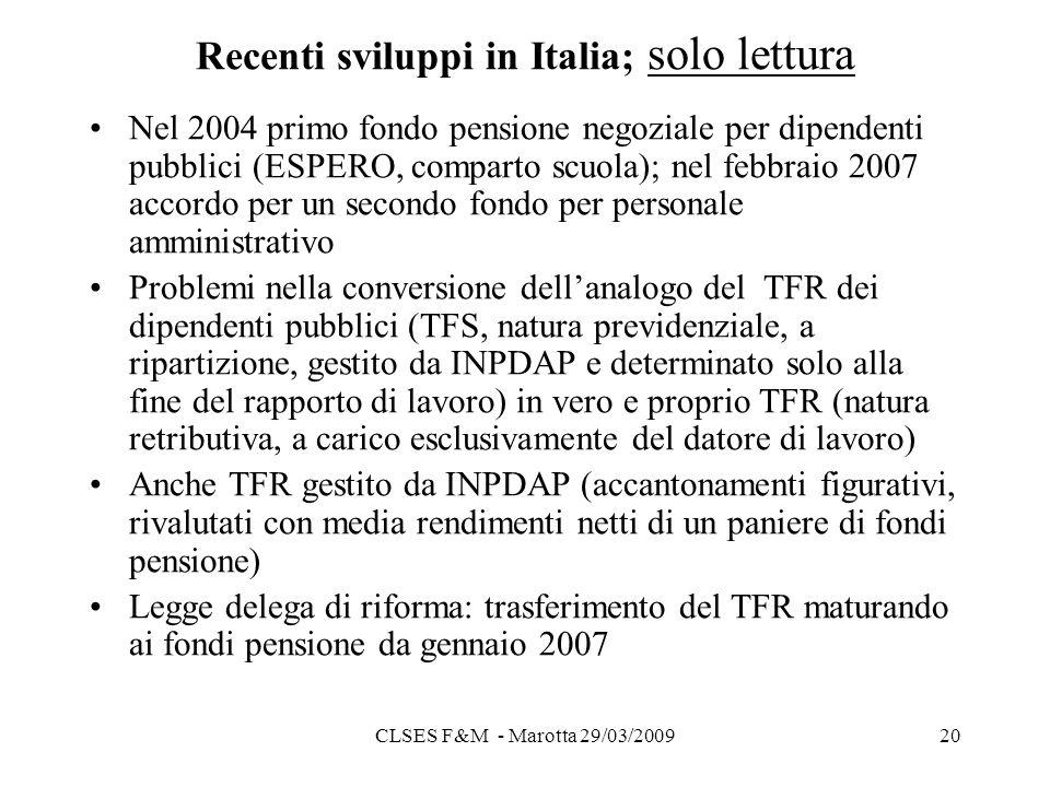 CLSES F&M - Marotta 29/03/200920 Recenti sviluppi in Italia; solo lettura Nel 2004 primo fondo pensione negoziale per dipendenti pubblici (ESPERO, comparto scuola); nel febbraio 2007 accordo per un secondo fondo per personale amministrativo Problemi nella conversione dellanalogo del TFR dei dipendenti pubblici (TFS, natura previdenziale, a ripartizione, gestito da INPDAP e determinato solo alla fine del rapporto di lavoro) in vero e proprio TFR (natura retributiva, a carico esclusivamente del datore di lavoro) Anche TFR gestito da INPDAP (accantonamenti figurativi, rivalutati con media rendimenti netti di un paniere di fondi pensione) Legge delega di riforma: trasferimento del TFR maturando ai fondi pensione da gennaio 2007