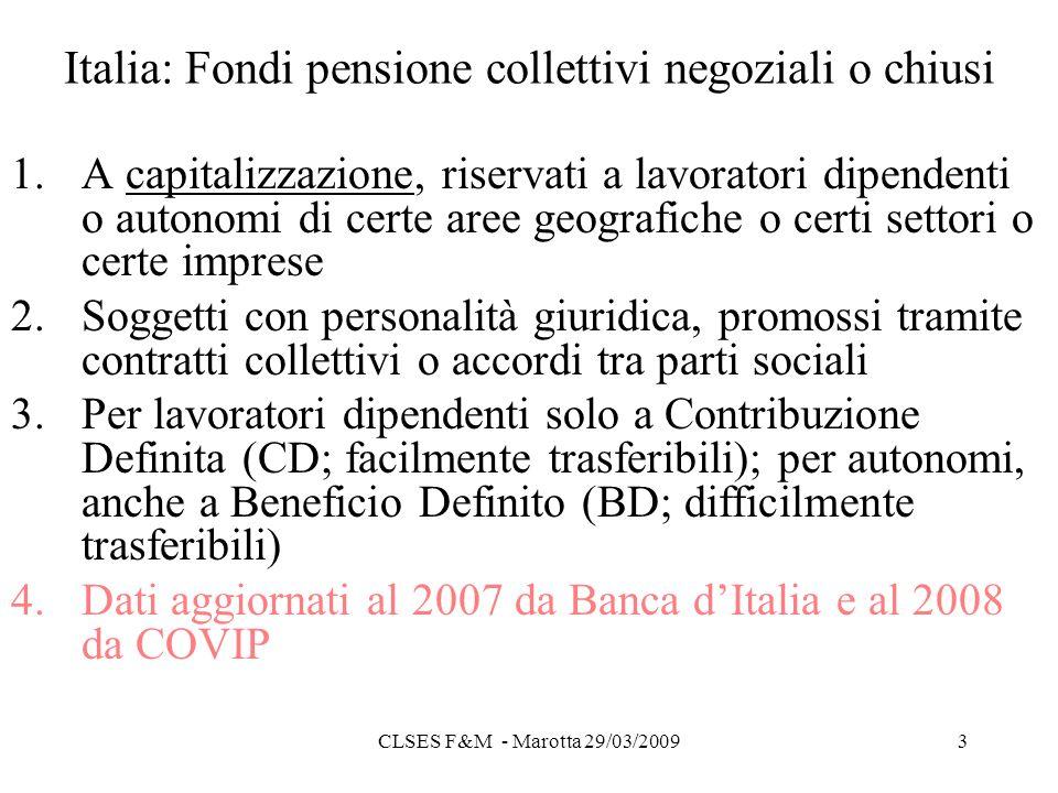 CLSES F&M - Marotta 29/03/20093 Italia: Fondi pensione collettivi negoziali o chiusi 1.A capitalizzazione, riservati a lavoratori dipendenti o autonomi di certe aree geografiche o certi settori o certe imprese 2.Soggetti con personalità giuridica, promossi tramite contratti collettivi o accordi tra parti sociali 3.Per lavoratori dipendenti solo a Contribuzione Definita (CD; facilmente trasferibili); per autonomi, anche a Beneficio Definito (BD; difficilmente trasferibili) 4.Dati aggiornati al 2007 da Banca dItalia e al 2008 da COVIP