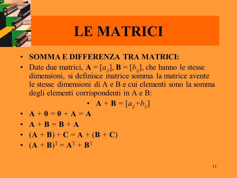 11 LE MATRICI SOMMA E DIFFERENZA TRA MATRICI: Date due matrici, A = [a ij ], B = [b ij ], che hanno le stesse dimensioni, si definisce matrice somma l