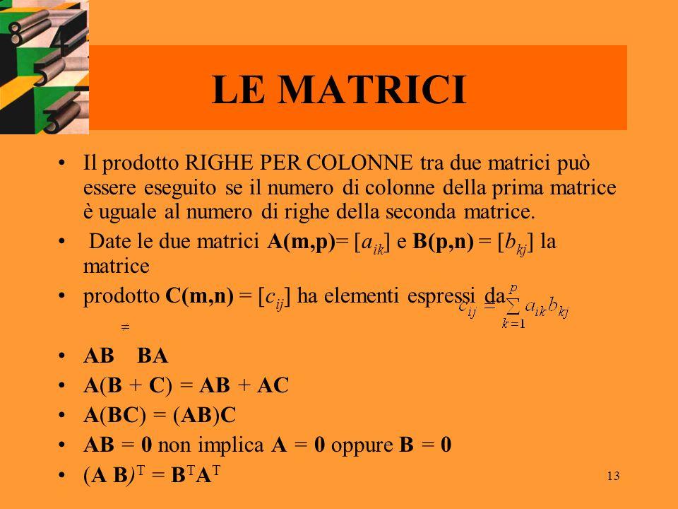 13 LE MATRICI Il prodotto RIGHE PER COLONNE tra due matrici può essere eseguito se il numero di colonne della prima matrice è uguale al numero di righ