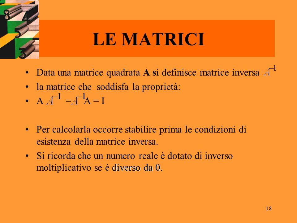 18 LE MATRICI Data una matrice quadrata A si definisce matrice inversa la matrice che soddisfa la proprietà: A = A = I Per calcolarla occorre stabilir