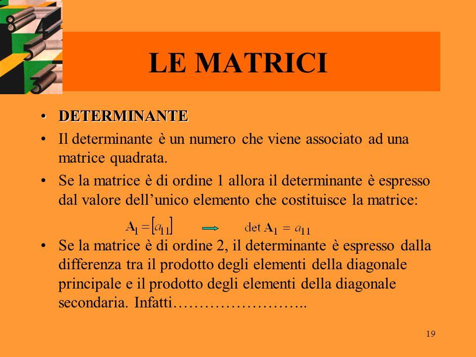 19 LE MATRICI DETERMINANTEDETERMINANTE Il determinante è un numero che viene associato ad una matrice quadrata. Se la matrice è di ordine 1 allora il
