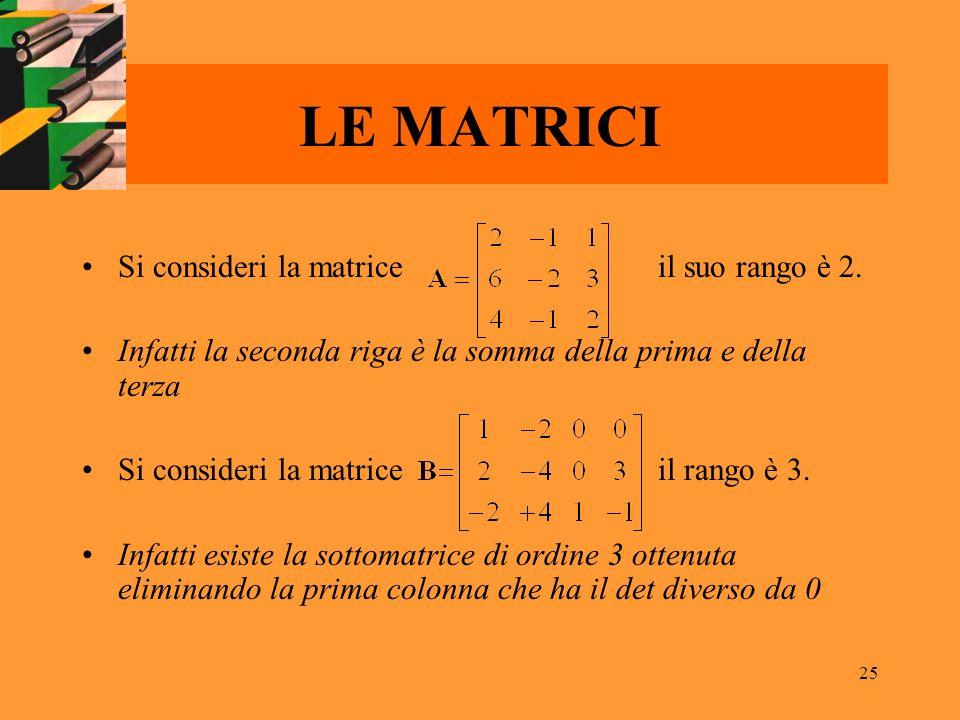 25 LE MATRICI Si consideri la matriceil suo rango è 2. Infatti la seconda riga è la somma della prima e della terza Si consideri la matriceil rango è