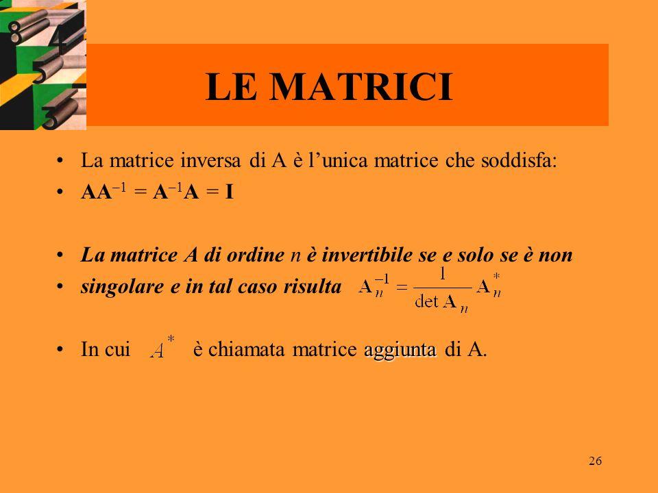 26 LE MATRICI La matrice inversa di A è lunica matrice che soddisfa: AA –1 = A –1 A = I La matrice A di ordine n è invertibile se e solo se è non sing