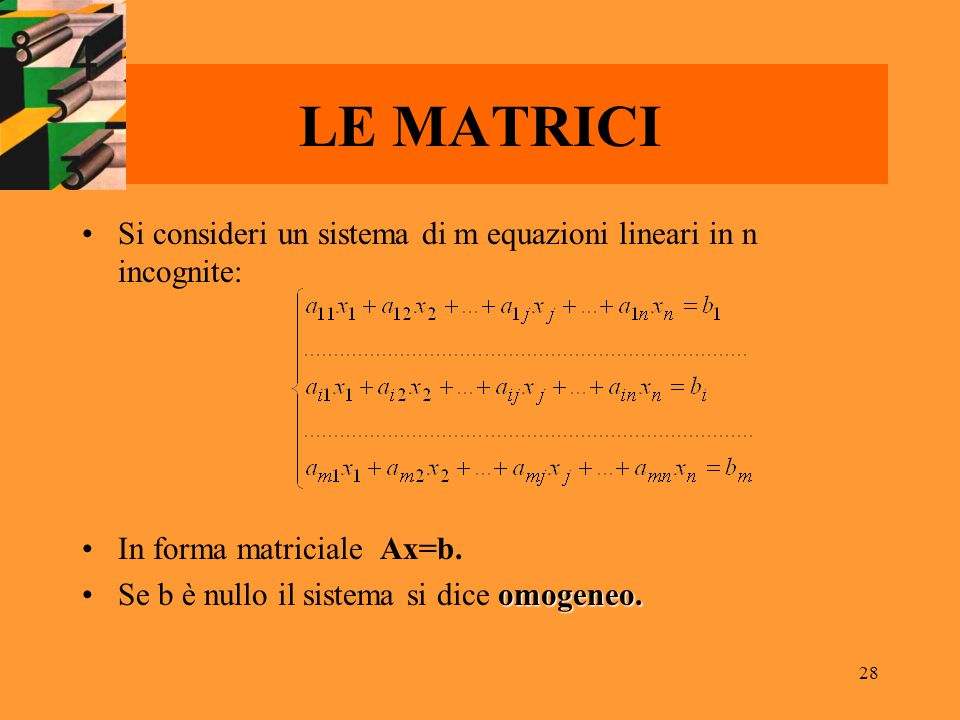 28 LE MATRICI Si consideri un sistema di m equazioni lineari in n incognite: In forma matriciale Ax=b. omogeneo.Se b è nullo il sistema si dice omogen