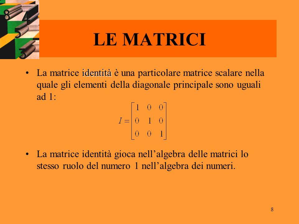 8 LE MATRICI identitàLa matrice identità è una particolare matrice scalare nella quale gli elementi della diagonale principale sono uguali ad 1: La ma