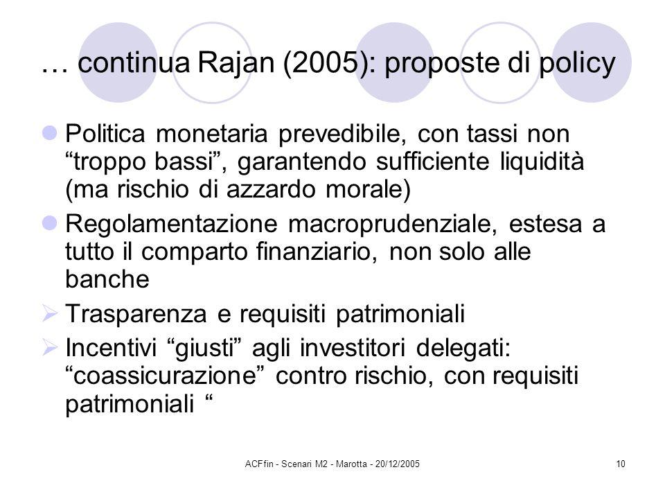 ACFfin - Scenari M2 - Marotta - 20/12/200510 … continua Rajan (2005): proposte di policy Politica monetaria prevedibile, con tassi non troppo bassi, garantendo sufficiente liquidità (ma rischio di azzardo morale) Regolamentazione macroprudenziale, estesa a tutto il comparto finanziario, non solo alle banche Trasparenza e requisiti patrimoniali Incentivi giusti agli investitori delegati: coassicurazione contro rischio, con requisiti patrimoniali
