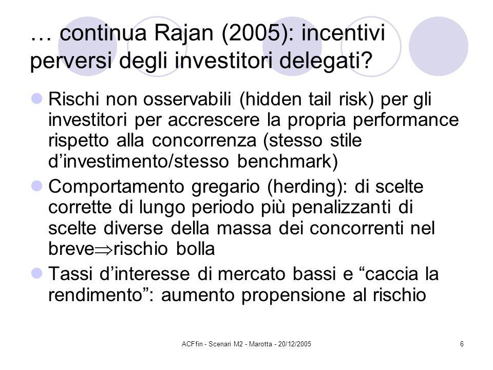 ACFfin - Scenari M2 - Marotta - 20/12/20056 … continua Rajan (2005): incentivi perversi degli investitori delegati? Rischi non osservabili (hidden tai