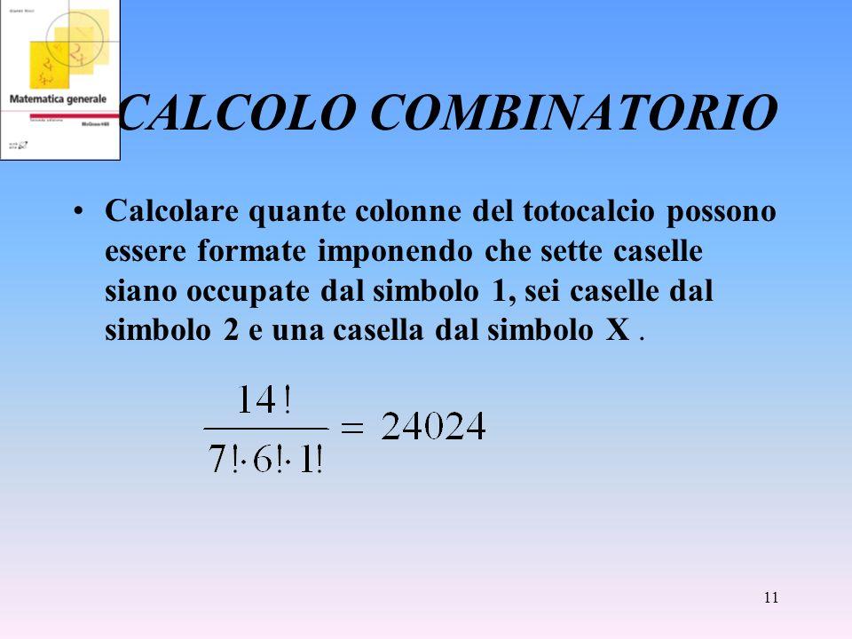 11 CALCOLO COMBINATORIO Calcolare quante colonne del totocalcio possono essere formate imponendo che sette caselle siano occupate dal simbolo 1, sei c