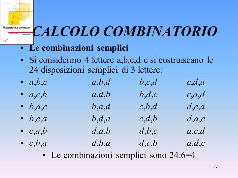 12 CALCOLO COMBINATORIO Le combinazioni semplici Si considerino 4 lettere a,b,c,d e si costruiscano le 24 disposizioni semplici di 3 lettere: a,b,ca,b