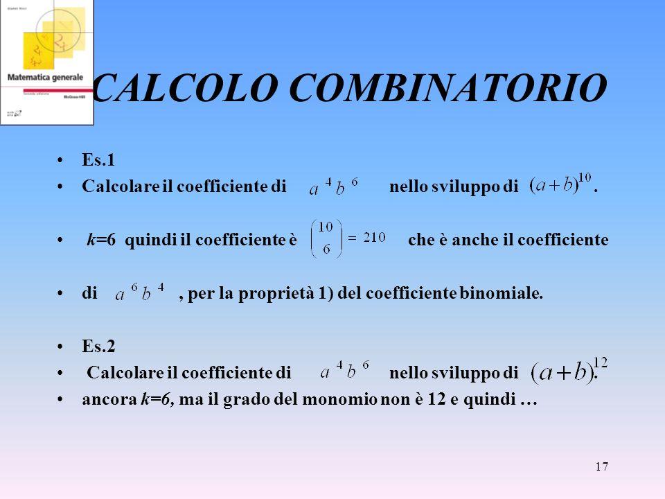 17 CALCOLO COMBINATORIO Es.1 Calcolare il coefficiente di nello sviluppo di. k=6 quindi il coefficiente è che è anche il coefficiente di, per la propr