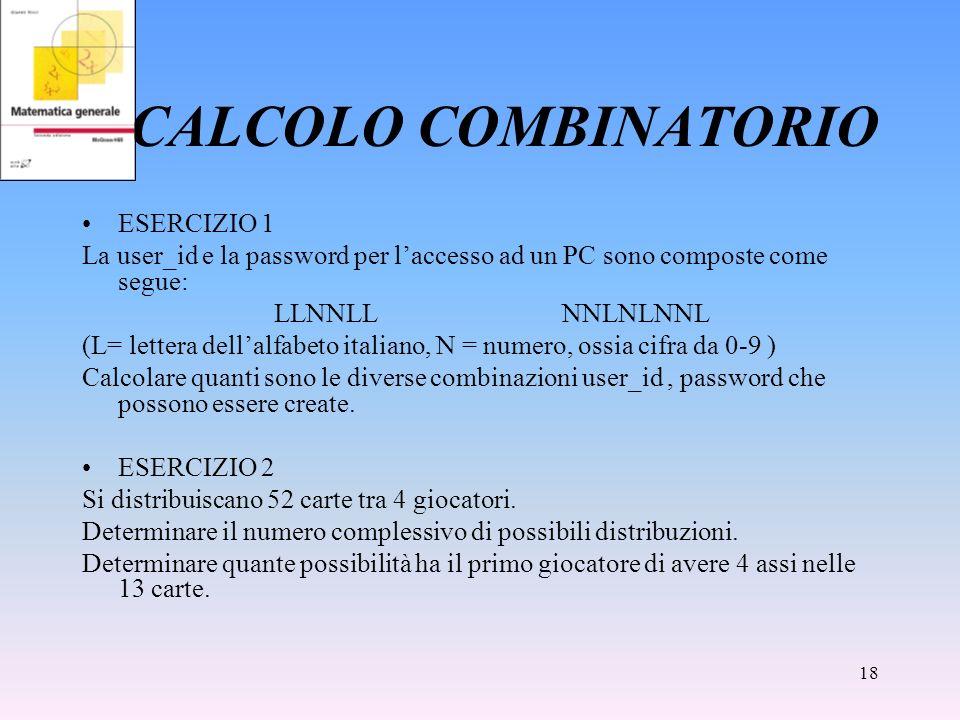 18 CALCOLO COMBINATORIO ESERCIZIO 1 La user_id e la password per laccesso ad un PC sono composte come segue: LLNNLLNNLNLNNL (L= lettera dellalfabeto i