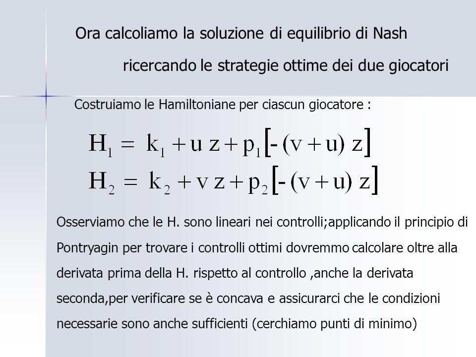 Ora calcoliamo la soluzione di equilibrio di Nash ricercando le strategie ottime dei due giocatori Costruiamo le Hamiltoniane per ciascun giocatore : Osserviamo che le H.