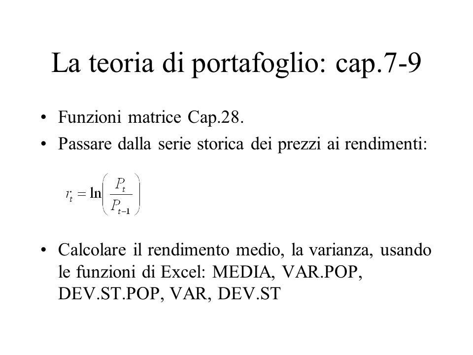 La teoria di portafoglio: cap.7-9 Funzioni matrice Cap.28. Passare dalla serie storica dei prezzi ai rendimenti: Calcolare il rendimento medio, la var