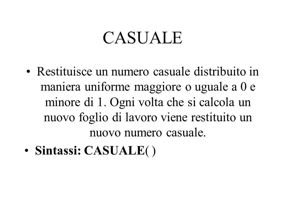 CASUALE Restituisce un numero casuale distribuito in maniera uniforme maggiore o uguale a 0 e minore di 1. Ogni volta che si calcola un nuovo foglio d