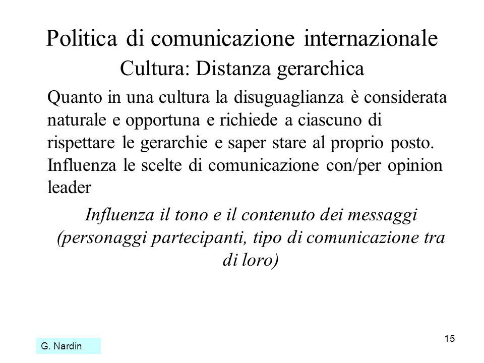 15 Politica di comunicazione internazionale Cultura: Distanza gerarchica Quanto in una cultura la disuguaglianza è considerata naturale e opportuna e