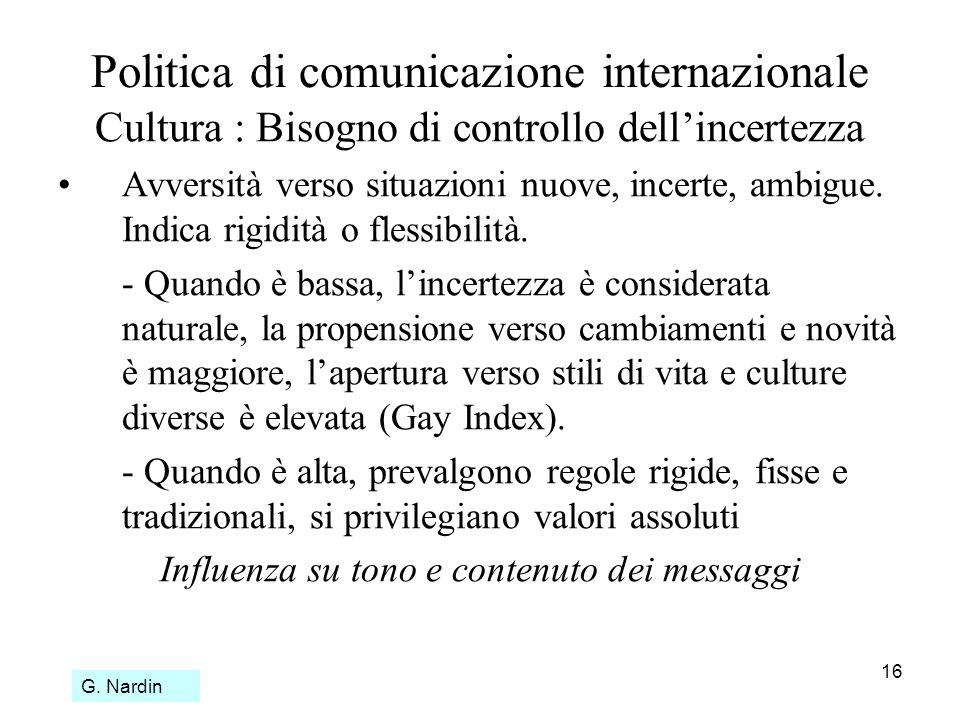 16 Politica di comunicazione internazionale Cultura : Bisogno di controllo dellincertezza Avversità verso situazioni nuove, incerte, ambigue. Indica r