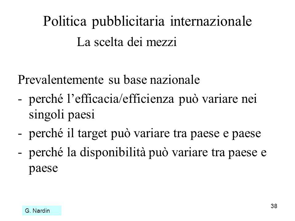 38 Politica pubblicitaria internazionale La scelta dei mezzi Prevalentemente su base nazionale - perché lefficacia/efficienza può variare nei singoli