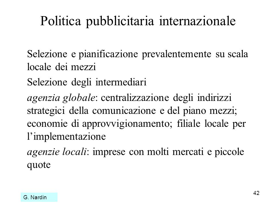 42 Politica pubblicitaria internazionale Selezione e pianificazione prevalentemente su scala locale dei mezzi Selezione degli intermediari agenzia glo