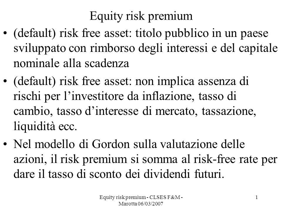 Equity risk premium - CLSES F&M - Marotta 06/03/2007 1 Equity risk premium (default) risk free asset: titolo pubblico in un paese sviluppato con rimbo