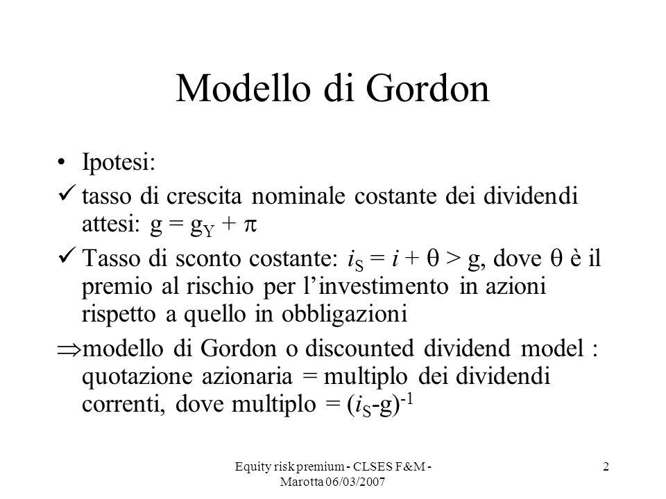 Equity risk premium - CLSES F&M - Marotta 06/03/2007 2 Modello di Gordon Ipotesi: tasso di crescita nominale costante dei dividendi attesi: g = g Y +