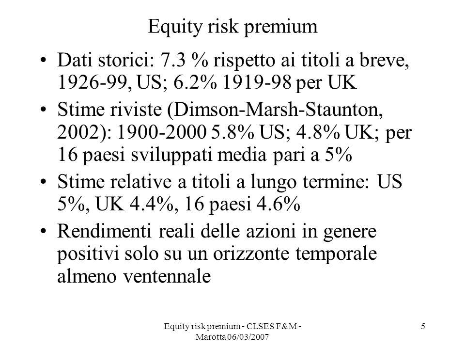 Equity risk premium - CLSES F&M - Marotta 06/03/2007 5 Equity risk premium Dati storici: 7.3 % rispetto ai titoli a breve, 1926-99, US; 6.2% 1919-98 p