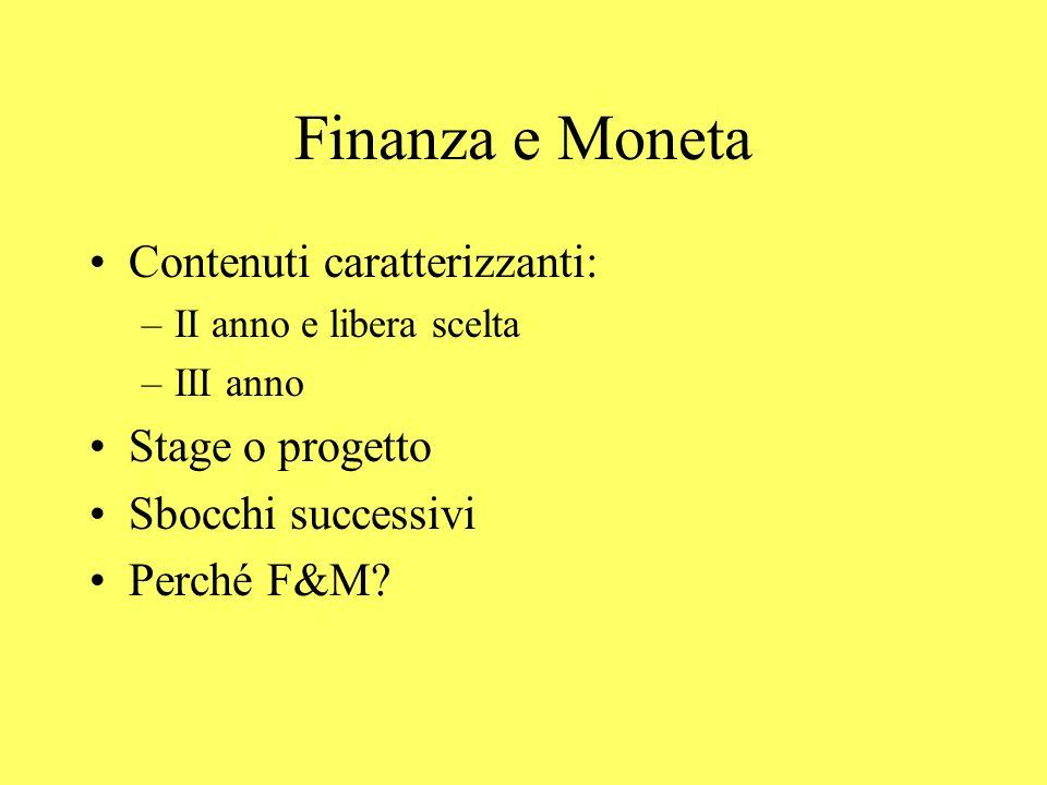 Finanza e Moneta Contenuti caratterizzanti: –II anno e libera scelta –III anno Stage o progetto Sbocchi successivi Perché F&M?