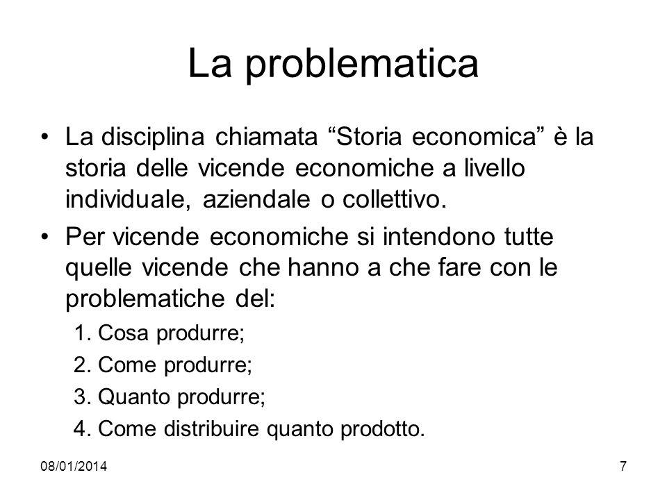 08/01/20147 La problematica La disciplina chiamata Storia economica è la storia delle vicende economiche a livello individuale, aziendale o collettivo