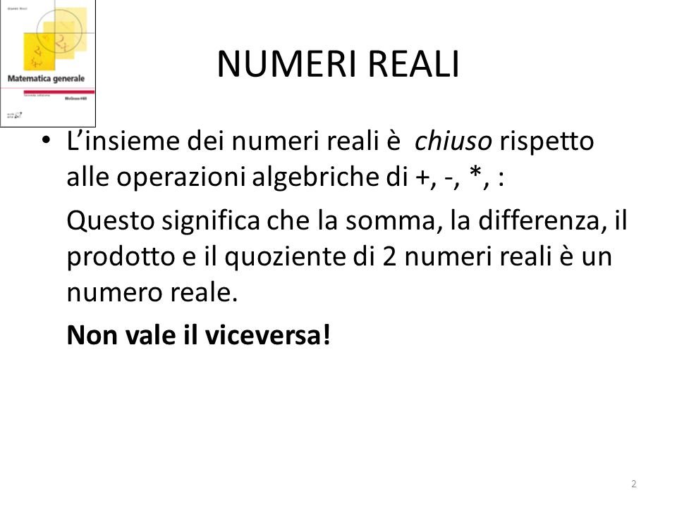 NUMERI REALI Linsieme dei numeri reali è chiuso rispetto alle operazioni algebriche di +, -, *, : Questo significa che la somma, la differenza, il prodotto e il quoziente di 2 numeri reali è un numero reale.